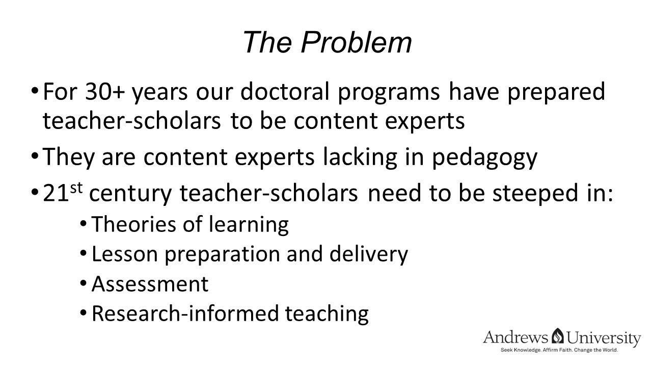 The Problem For 30+ years our doctoral programs have prepared teacher-scholars to be content experts They are content experts lacking in pedagogy 21 st century teacher-scholars need to be steeped in: Theories of learning Lesson preparation and delivery Assessment Research-informed teaching