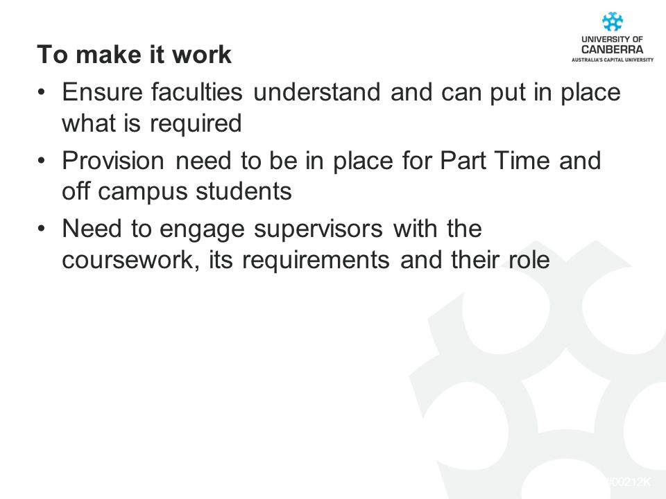 CRICOS #00212K To make it work Ensure faculties understand and can put in place what is required Provision need to be in place for Part Time and off campus students Need to engage supervisors with the coursework, its requirements and their role