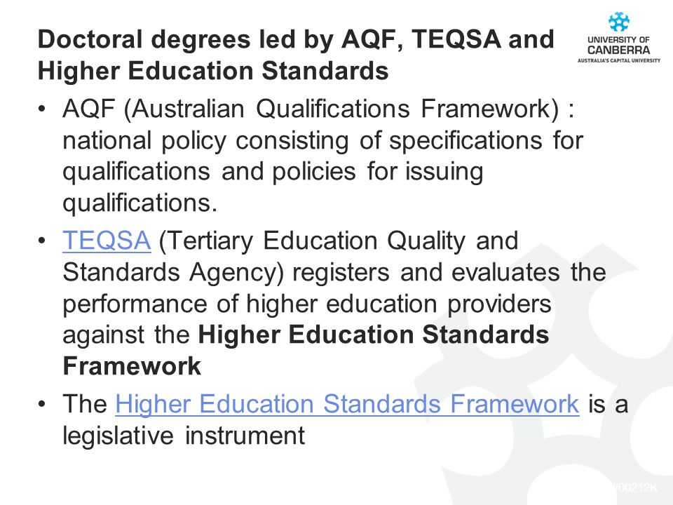 CRICOS #00212K Doctoral degrees led by AQF, TEQSA and Higher Education Standards AQF (Australian Qualifications Framework) : national policy consisting of specifications for qualifications and policies for issuing qualifications.