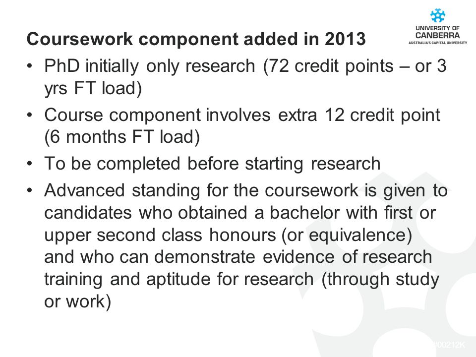 CRICOS #00212K Coursework component added in 2013 PhD initially only research (72 credit points – or 3 yrs FT load) Course component involves extra 12 credit point (6 months FT load) To be completed before starting research Advanced standing for the coursework is given to candidates who obtained a bachelor with first or upper second class honours (or equivalence) and who can demonstrate evidence of research training and aptitude for research (through study or work)