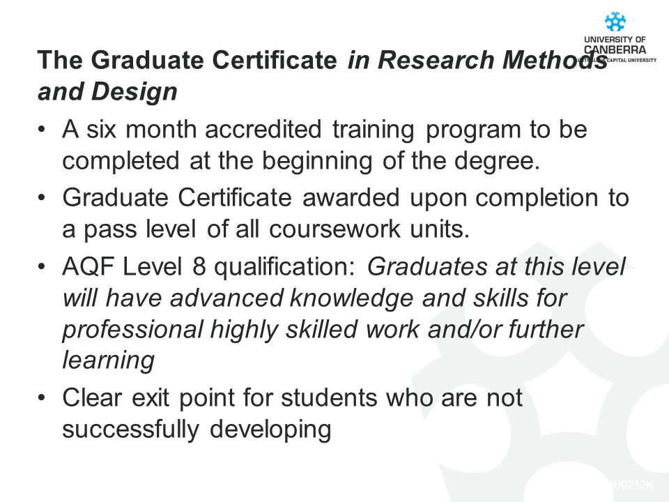CRICOS #00212K The Graduate Certificate in Research Methods and Design A six month accredited training program to be completed at the beginning of the degree.