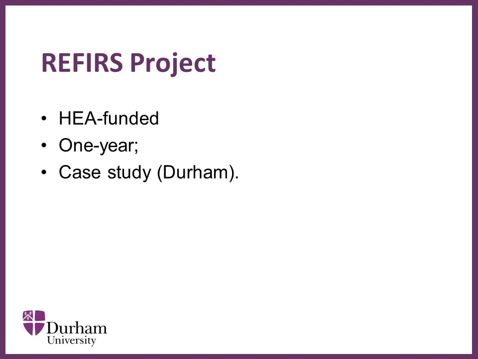 ∂ REFIRS Project HEA-funded One-year; Case study (Durham).
