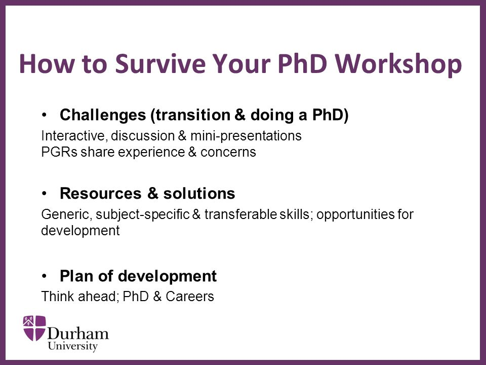 ∂ Challenges (transition & doing a PhD) Interactive, discussion & mini-presentations PGRs share experience & concerns Resources & solutions Generic, subject-specific & transferable skills; opportunities for development Plan of development Think ahead; PhD & Careers How to Survive Your PhD Workshop