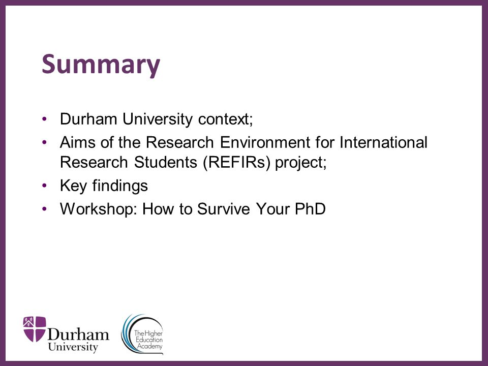 ∂ Summary Durham University context; Aims of the Research Environment for International Research Students (REFIRs) project; Key findings Workshop: How to Survive Your PhD