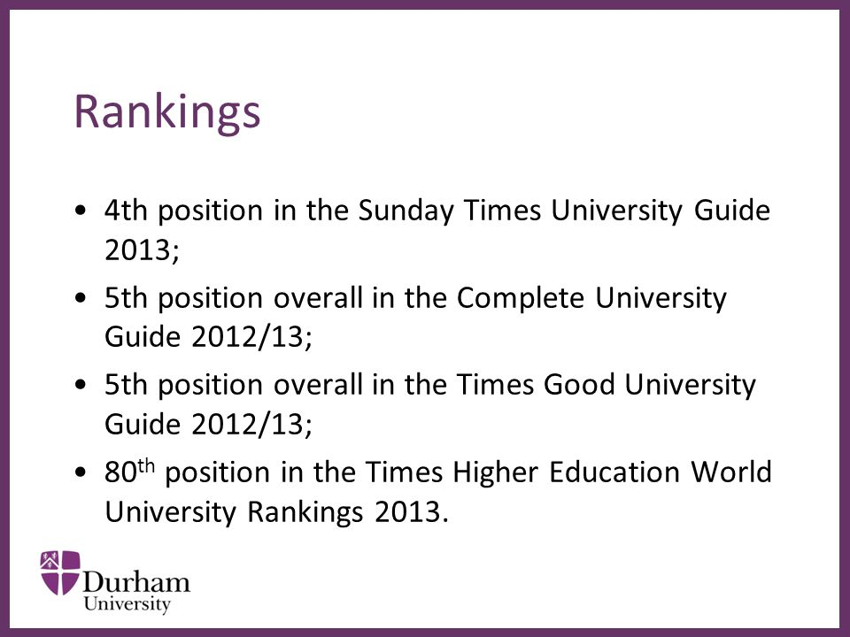 ∂ Rankings 4th position in the Sunday Times University Guide 2013; 5th position overall in the Complete University Guide 2012/13; 5th position overall