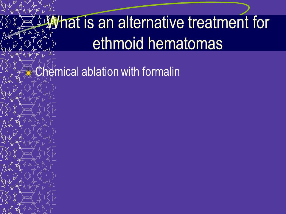 What is an alternative treatment for ethmoid hematomas Chemical ablation with formalin