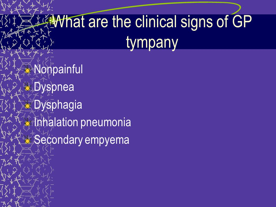 What are the clinical signs of GP tympany Nonpainful Dyspnea Dysphagia Inhalation pneumonia Secondary empyema