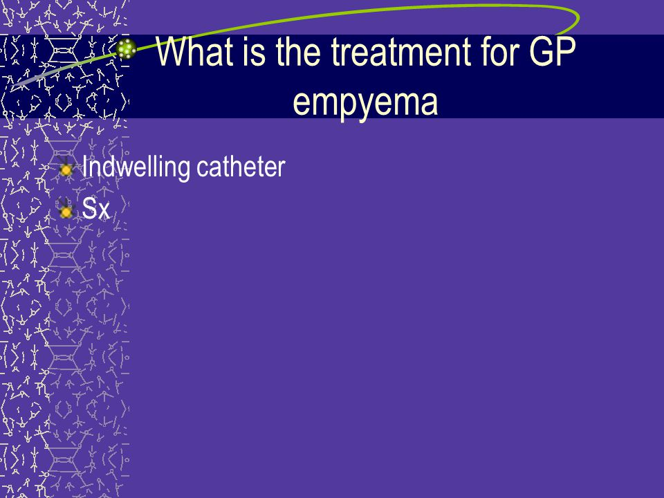 What is the treatment for GP empyema Indwelling catheter Sx