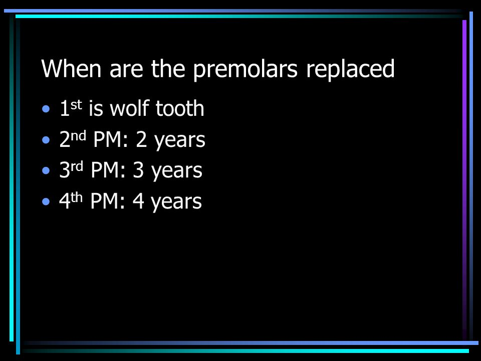 When are the premolars replaced 1 st is wolf tooth 2 nd PM: 2 years 3 rd PM: 3 years 4 th PM: 4 years