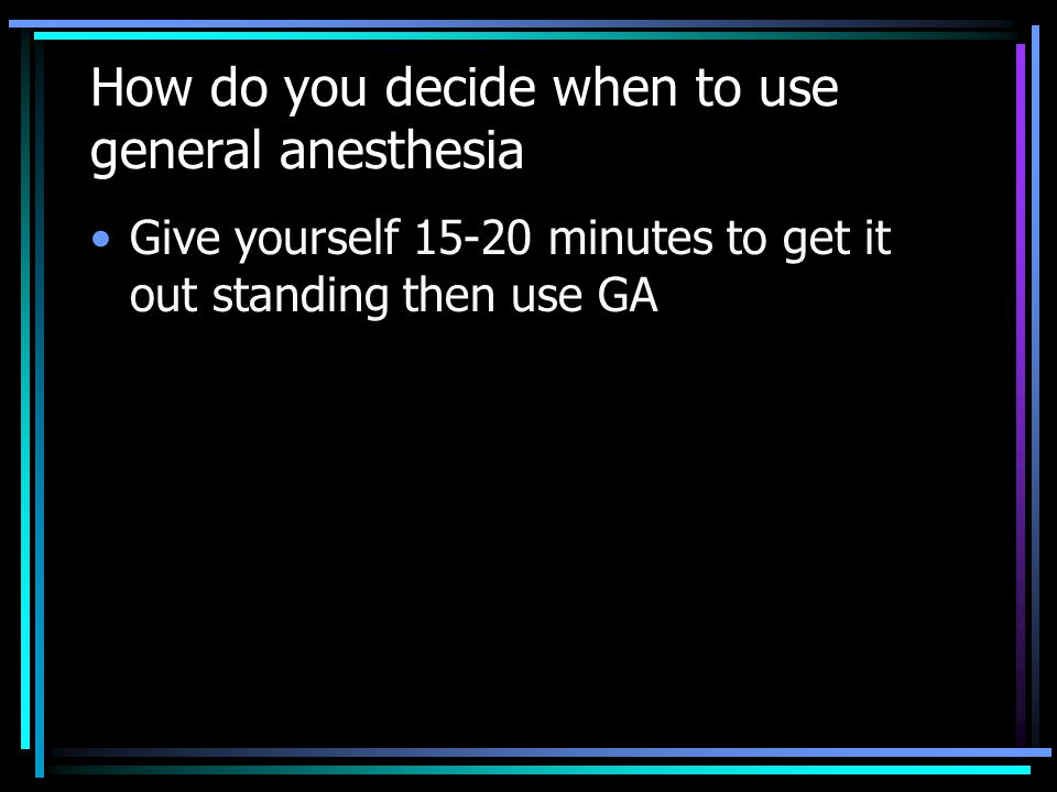 How do you decide when to use general anesthesia Give yourself 15-20 minutes to get it out standing then use GA