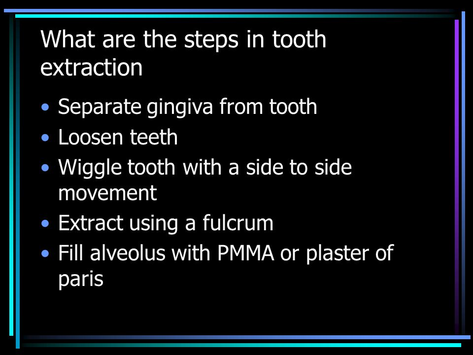 What are the steps in tooth extraction Separate gingiva from tooth Loosen teeth Wiggle tooth with a side to side movement Extract using a fulcrum Fill alveolus with PMMA or plaster of paris