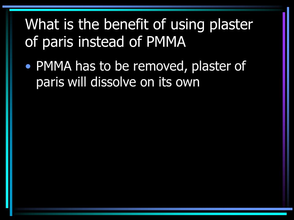 What is the benefit of using plaster of paris instead of PMMA PMMA has to be removed, plaster of paris will dissolve on its own