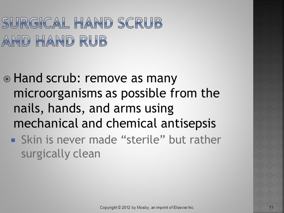 Copyright © 2012 by Mosby, an imprint of Elsevier Inc. 11  Hand scrub: remove as many microorganisms as possible from the nails, hands, and arms usin