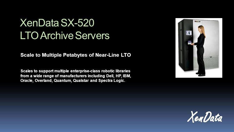 XenData SX-520 LTO Archive Servers Scale to Multiple Petabytes of Near-Line LTO Scales to support multiple enterprise-class robotic libraries from a wide range of manufacturers including Dell, HP, IBM, Oracle, Overland, Quantum, Qualstar and Spectra Logic.