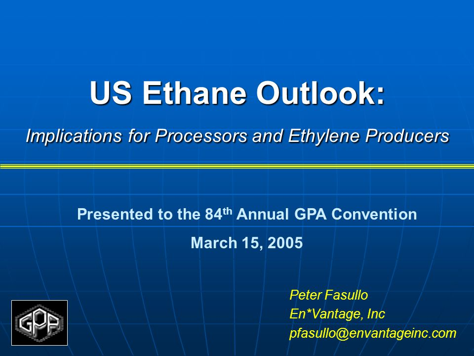 US Ethane Outlook: Implications for Processors and Ethylene Producers Peter Fasullo En*Vantage, Inc pfasullo@envantageinc.com Presented to the 84 th Annual GPA Convention March 15, 2005