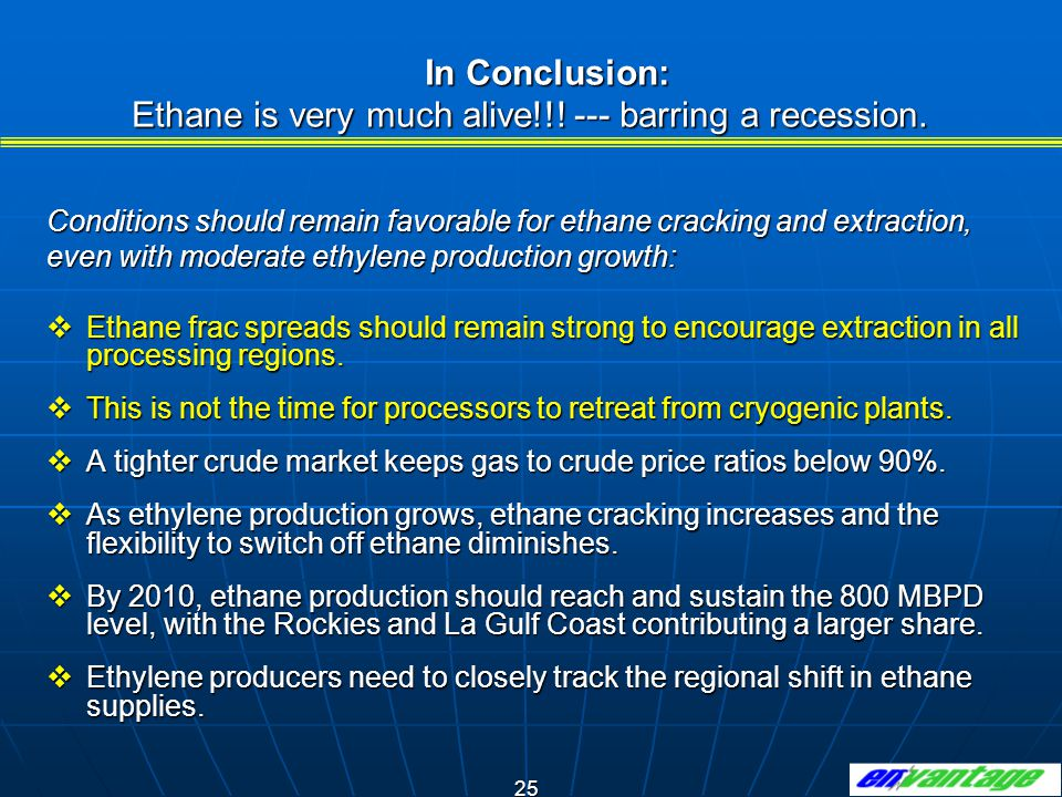 25 In Conclusion: Ethane is very much alive!!.--- barring a recession.