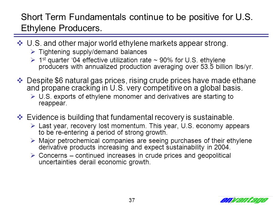 37 Short Term Fundamentals continue to be positive for U.S. Ethylene Producers.  U.S. and other major world ethylene markets appear strong.  Tighten