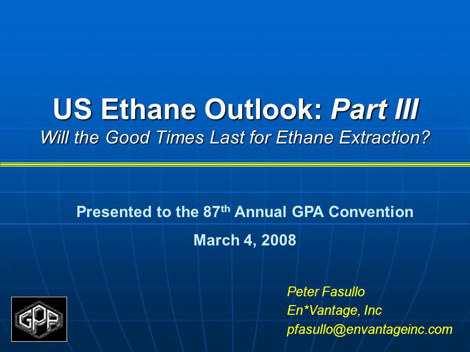 US Ethane Outlook: Part III Will the Good Times Last for Ethane Extraction? Peter Fasullo En*Vantage, Inc pfasullo@envantageinc.com Presented to the 8