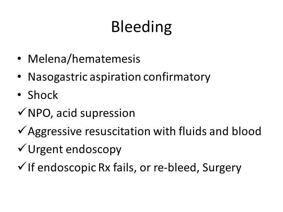 Bleeding Melena/hematemesis Nasogastric aspiration confirmatory Shock NPO, acid supression Aggressive resuscitation with fluids and blood Urgent endoscopy If endoscopic Rx fails, or re-bleed, Surgery