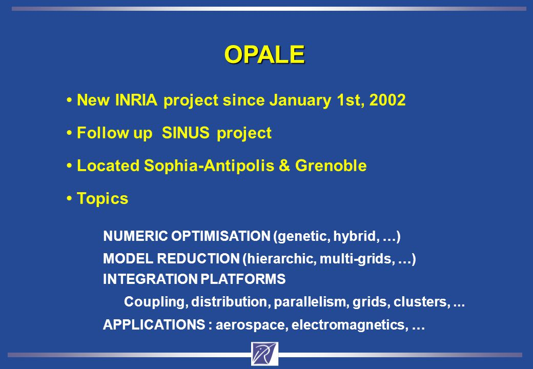 Topics Located Sophia-Antipolis & Grenoble Follow up SINUS project New INRIA project since January 1st, 2002 OPALE NUMERIC OPTIMISATION (genetic, hybrid, …) MODEL REDUCTION (hierarchic, multi-grids, …) INTEGRATION PLATFORMS Coupling, distribution, parallelism, grids, clusters,...