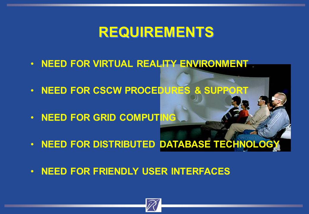 REQUIREMENTS NEED FOR VIRTUAL REALITY ENVIRONMENT NEED FOR CSCW PROCEDURES & SUPPORT NEED FOR GRID COMPUTING NEED FOR DISTRIBUTED DATABASE TECHNOLOGY NEED FOR FRIENDLY USER INTERFACES