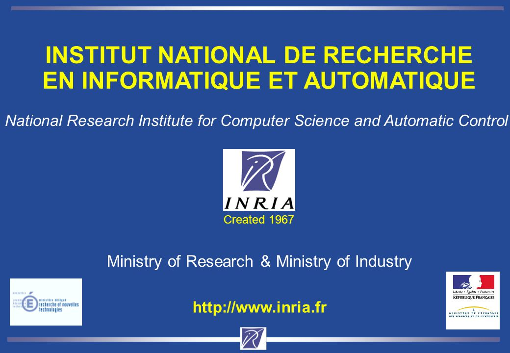 Created 1967 Ministry of Research & Ministry of Industry INSTITUT NATIONAL DE RECHERCHE EN INFORMATIQUE ET AUTOMATIQUE National Research Institute for Computer Science and Automatic Control http://www.inria.fr