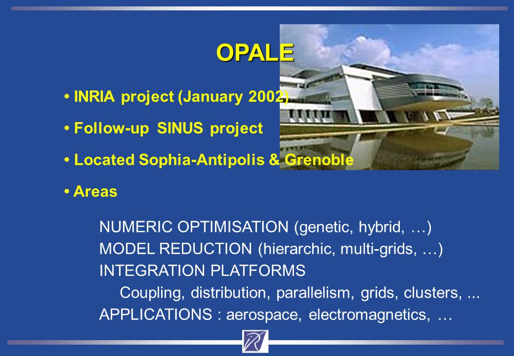 Areas Located Sophia-Antipolis & Grenoble Follow-up SINUS project INRIA project (January 2002) OPALE NUMERIC OPTIMISATION (genetic, hybrid, …) MODEL REDUCTION (hierarchic, multi-grids, …) INTEGRATION PLATFORMS Coupling, distribution, parallelism, grids, clusters,...