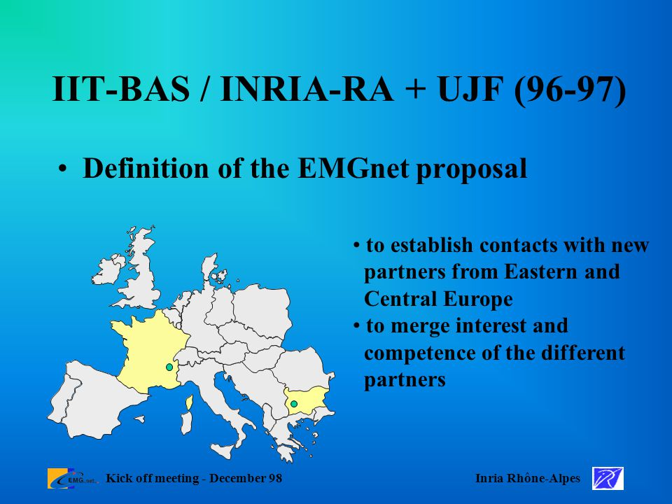 Inria Rhône-AlpesKick off meeting - December 98 IIT-BAS / INRIA-RA + UJF (96-97) Definition of the EMGnet proposal to establish contacts with new partners from Eastern and Central Europe to merge interest and competence of the different partners