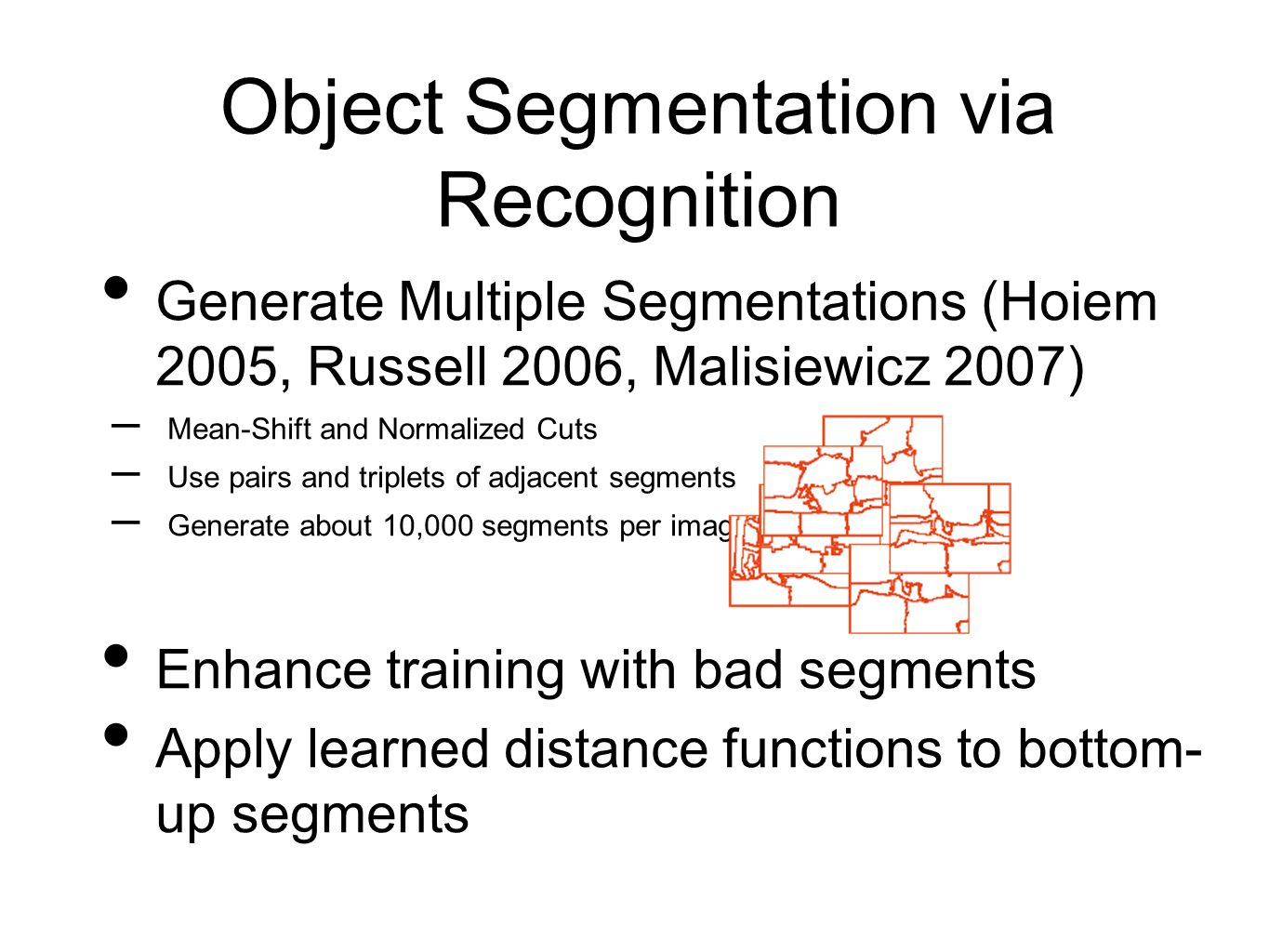 Object Segmentation via Recognition Generate Multiple Segmentations (Hoiem 2005, Russell 2006, Malisiewicz 2007) – Mean-Shift and Normalized Cuts – Use pairs and triplets of adjacent segments – Generate about 10,000 segments per image Enhance training with bad segments Apply learned distance functions to bottom- up segments