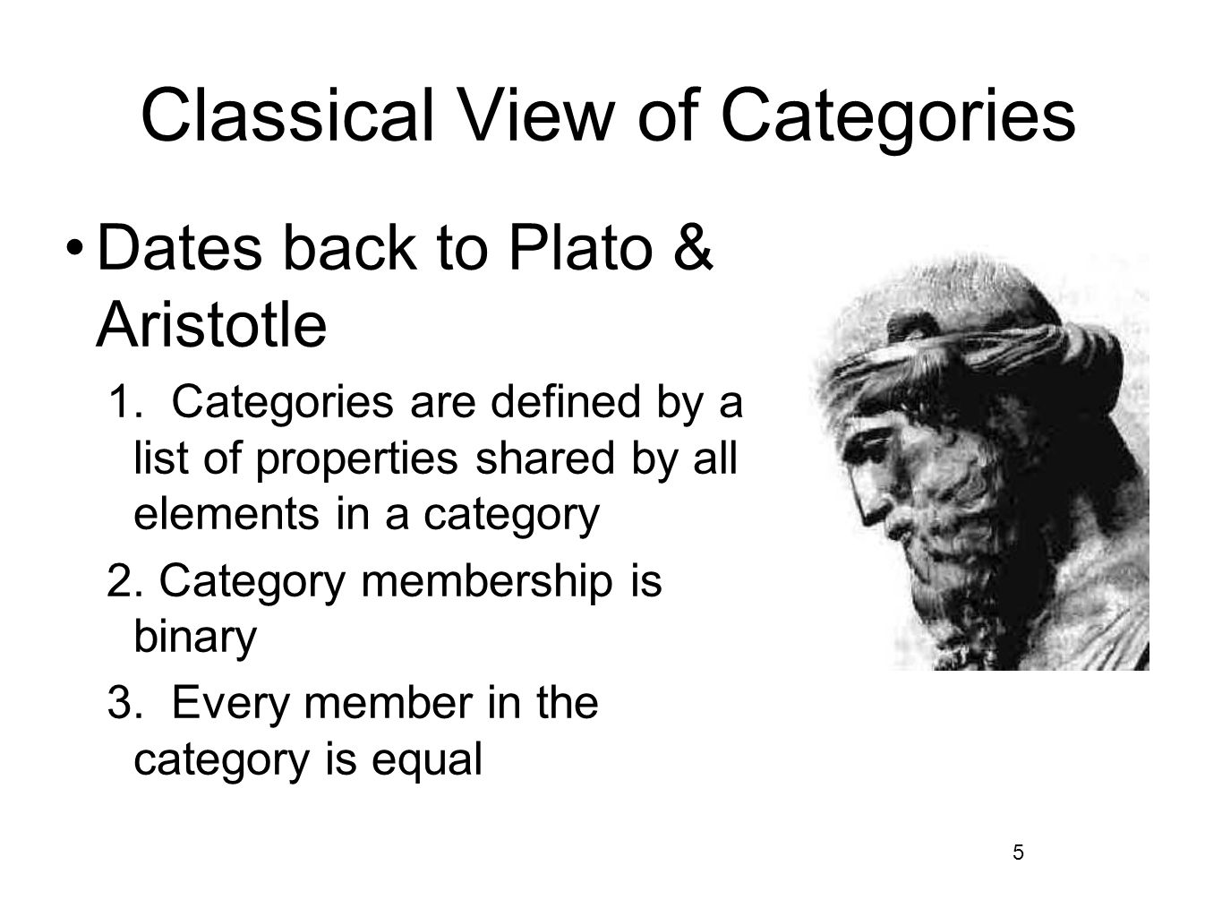 5 Classical View of Categories Dates back to Plato & Aristotle 1. Categories are defined by a list of properties shared by all elements in a category