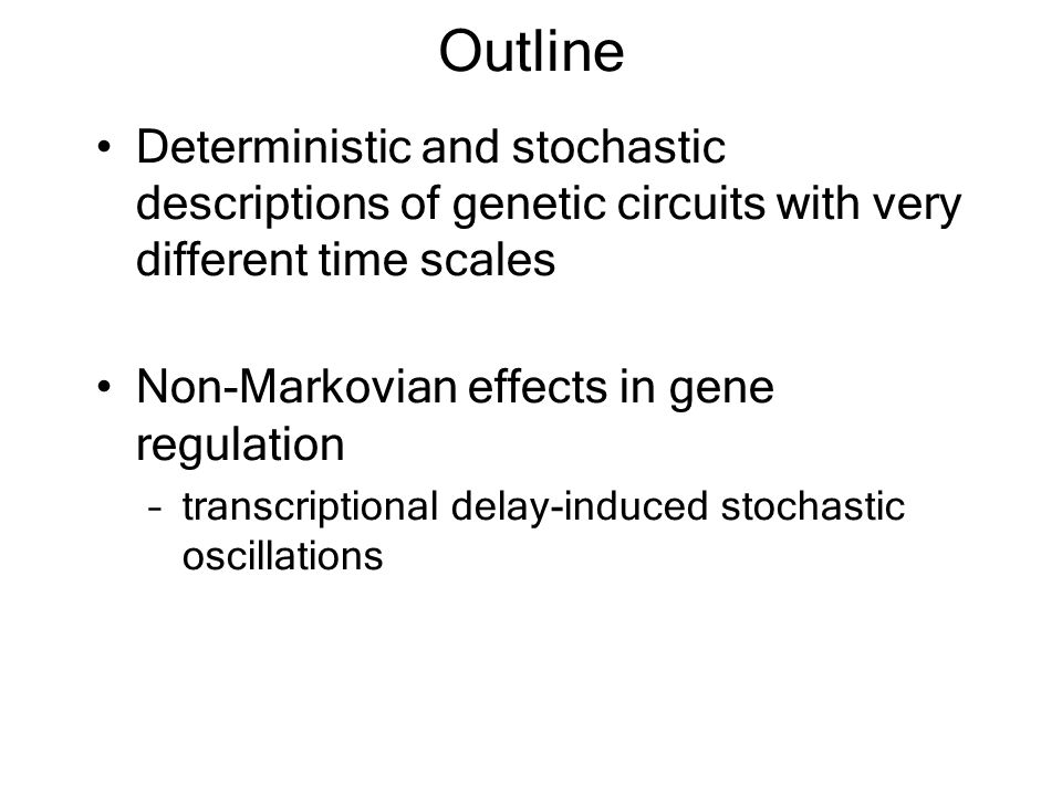 Outline Deterministic and stochastic descriptions of genetic circuits with very different time scales Non-Markovian effects in gene regulation –transcriptional delay-induced stochastic oscillations