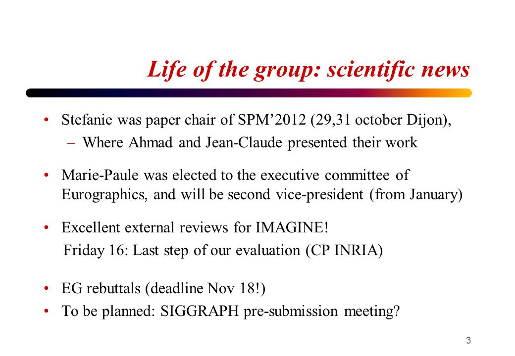 Life of the group: scientific news Stefanie was paper chair of SPM'2012 (29,31 october Dijon), –Where Ahmad and Jean-Claude presented their work Marie-Paule was elected to the executive committee of Eurographics, and will be second vice-president (from January) Excellent external reviews for IMAGINE.