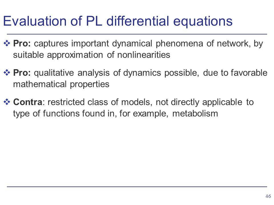 46 Evaluation of PL differential equations vPro: captures important dynamical phenomena of network, by suitable approximation of nonlinearities vPro: qualitative analysis of dynamics possible, due to favorable mathematical properties vContra: restricted class of models, not directly applicable to type of functions found in, for example, metabolism