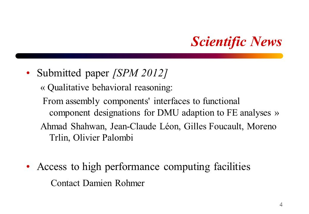 Scientific News Submitted paper [SPM 2012] « Qualitative behavioral reasoning: From assembly components interfaces to functional component designations for DMU adaption to FE analyses » Ahmad Shahwan, Jean-Claude Léon, Gilles Foucault, Moreno Trlin, Olivier Palombi Access to high performance computing facilities Contact Damien Rohmer 4