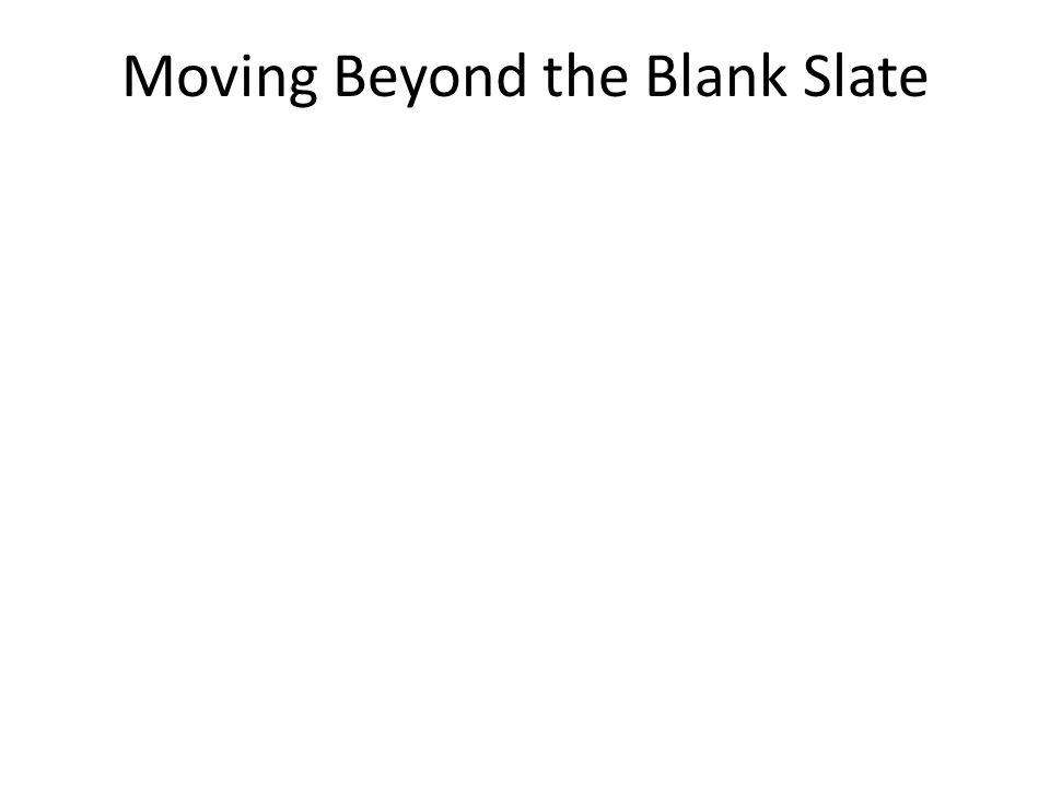 Moving Beyond the Blank Slate