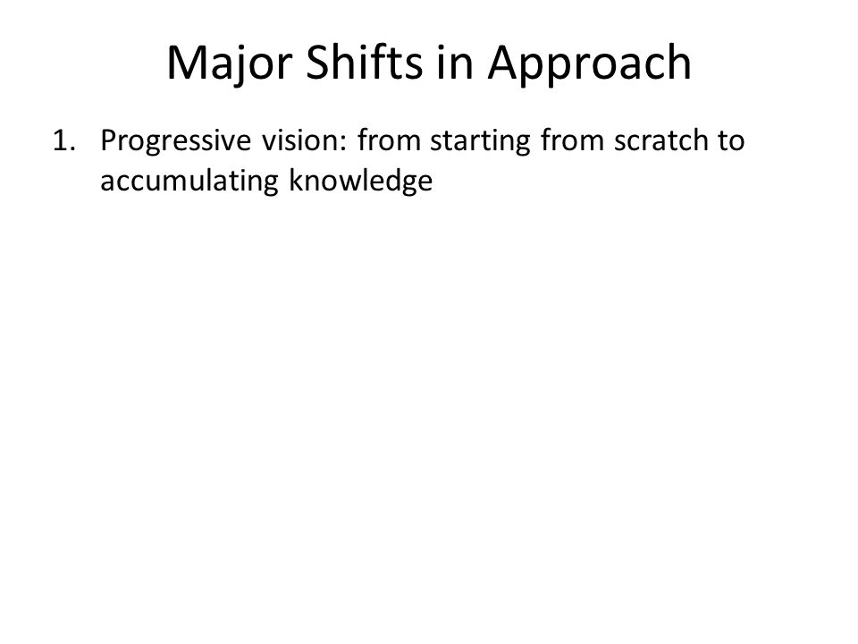 Major Shifts in Approach 1.Progressive vision: from starting from scratch to accumulating knowledge