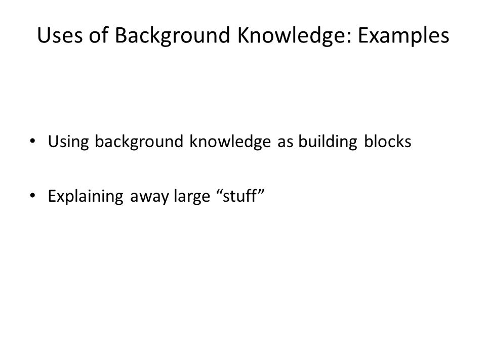Uses of Background Knowledge: Examples Using background knowledge as building blocks Explaining away large stuff