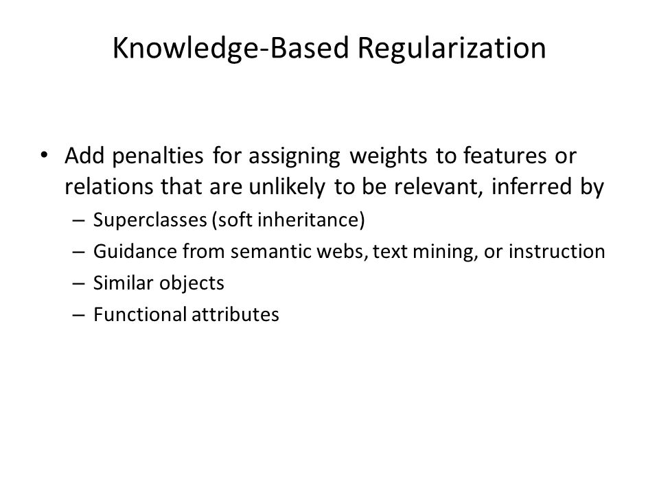 Knowledge-Based Regularization Add penalties for assigning weights to features or relations that are unlikely to be relevant, inferred by – Superclasses (soft inheritance) – Guidance from semantic webs, text mining, or instruction – Similar objects – Functional attributes