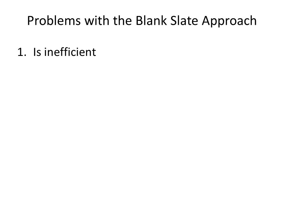 Problems with the Blank Slate Approach 1.Is inefficient