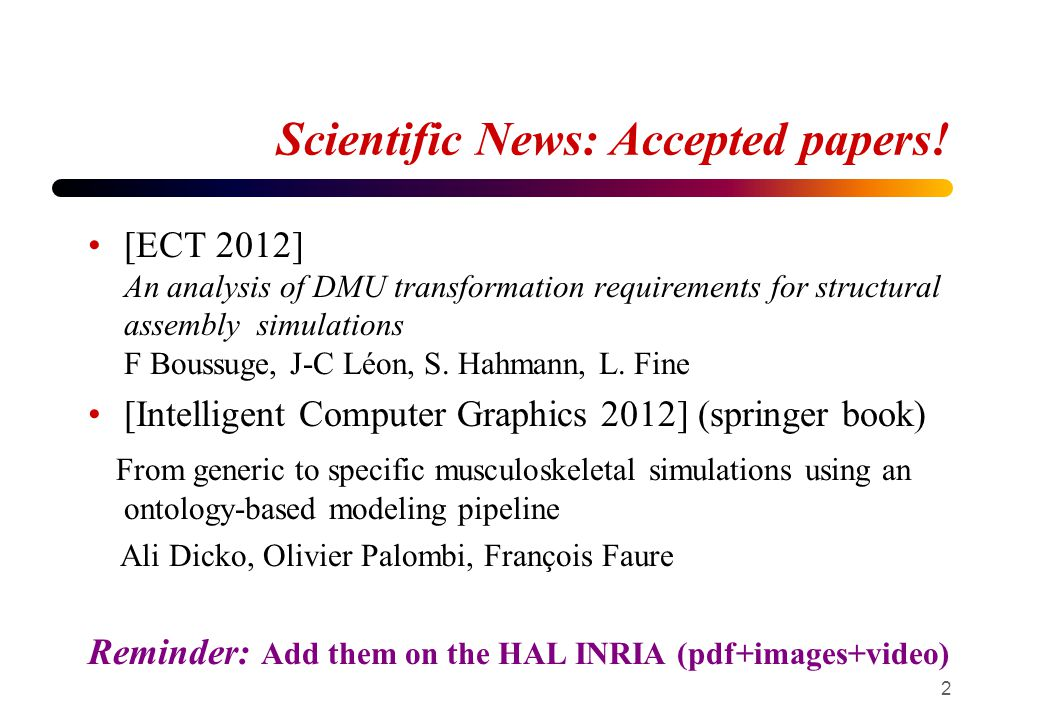 Scientific News Conditionally accepted paper [SPM 2012] Qualitative behavioral reasoning: From assembly components interfaces to functional component designations for DMU adaption to FE analyses Ahmad Shahwan, Jean-Claude Léon, Gilles Foucault, Moreno Trlin, Olivier Palombi ANR Pagoda (Oliver Palombi) Practical algorithms for ontology-bases data access 3