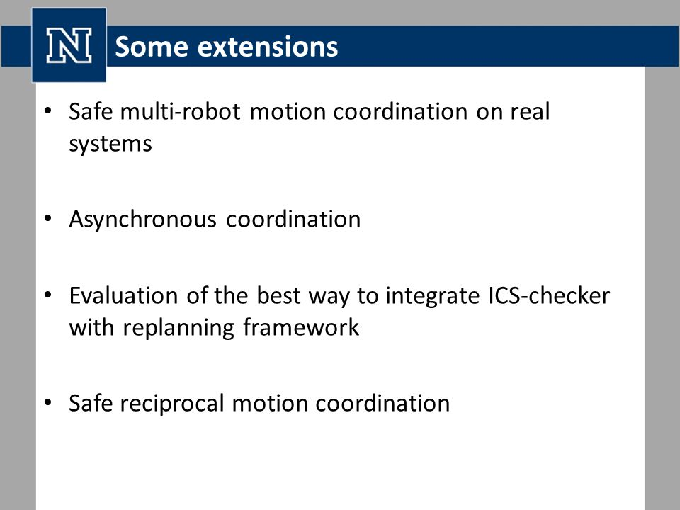 Some extensions Safe multi-robot motion coordination on real systems Asynchronous coordination Evaluation of the best way to integrate ICS-checker with replanning framework Safe reciprocal motion coordination