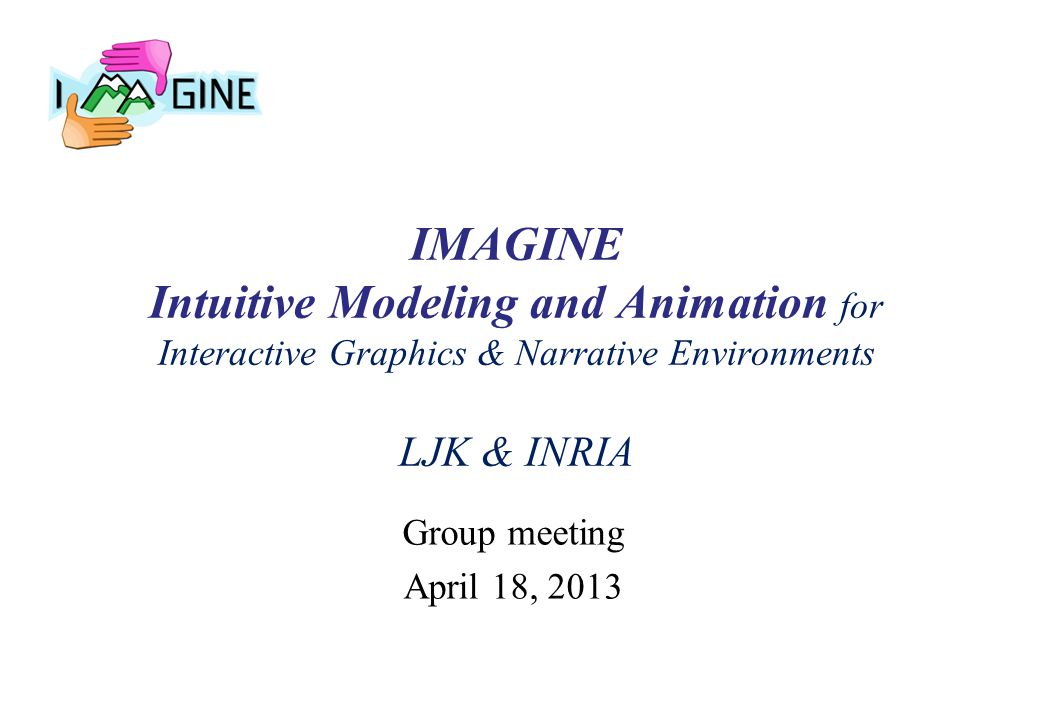 IMAGINE Intuitive Modeling and Animation for Interactive Graphics & Narrative Environments LJK & INRIA Group meeting April 18, 2013