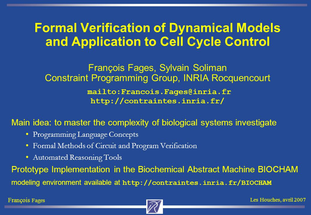 François Fages Les Houches, avril 2007 Systems Biology Systems Biology aims at systems-level understanding [which] requires a set of principles and methodologies that links the behaviors of molecules to systems characteristics and functions. H.