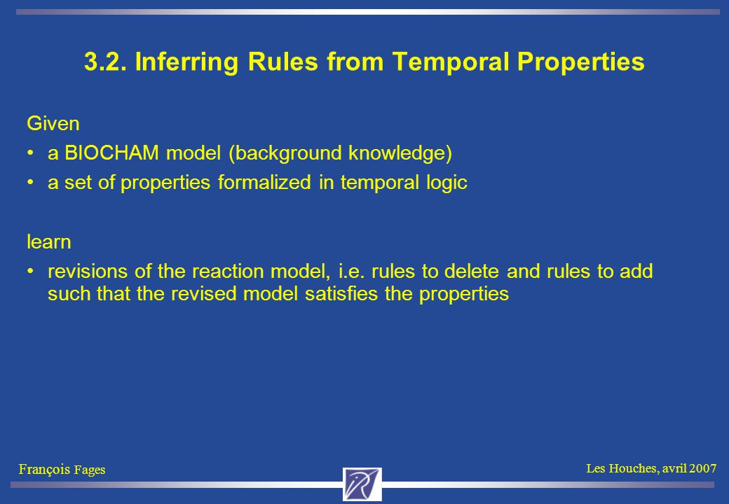 François Fages Les Houches, avril 2007 3.2. Inferring Rules from Temporal Properties Given a BIOCHAM model (background knowledge) a set of properties