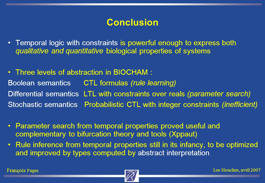 François Fages Les Houches, avril 2007 Conclusion Temporal logic with constraints is powerful enough to express both qualitative and quantitative biol