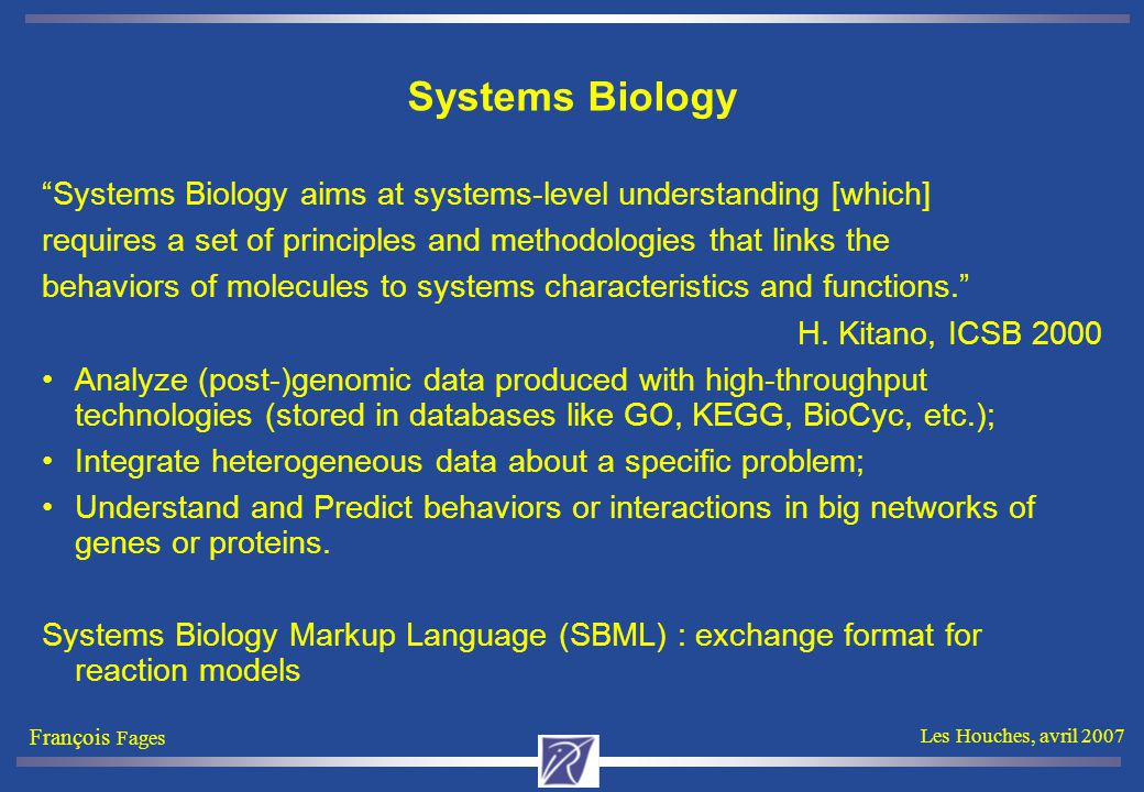 "François Fages Les Houches, avril 2007 Systems Biology ""Systems Biology aims at systems-level understanding [which] requires a set of principles and m"