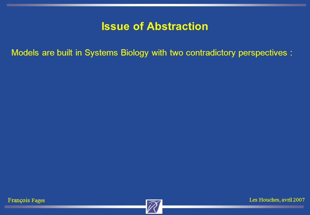 François Fages Les Houches, avril 2007 Basic Rule Schemas Complexation: A + B => A-B Decomplexation A-B => A + B cdk1+cycB => cdk1–cycB