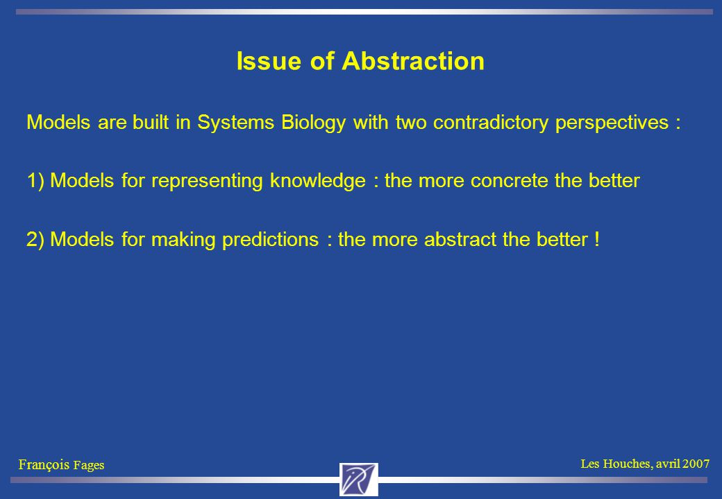 François Fages Les Houches, avril 2007 Issue of Abstraction Models are built in Systems Biology with two contradictory perspectives : 1) Models for representing knowledge : the more concrete the better 2) Models for making predictions : the more abstract the better !