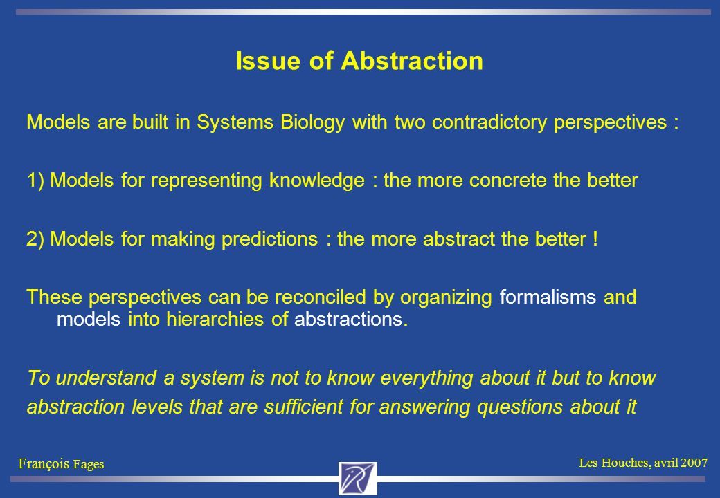 François Fages Les Houches, avril 2007 Issue of Abstraction Models are built in Systems Biology with two contradictory perspectives : 1) Models for representing knowledge : the more concrete the better 2) Models for making predictions : the more abstract the better .