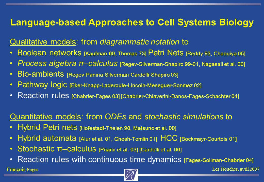 François Fages Les Houches, avril 2007 Language-based Approaches to Cell Systems Biology Qualitative models: from diagrammatic notation to Boolean networks [Kaufman 69, Thomas 73] Petri Nets [Reddy 93, Chaouiya 05] Process algebra π–calculus [Regev-Silverman-Shapiro 99-01, Nagasali et al.